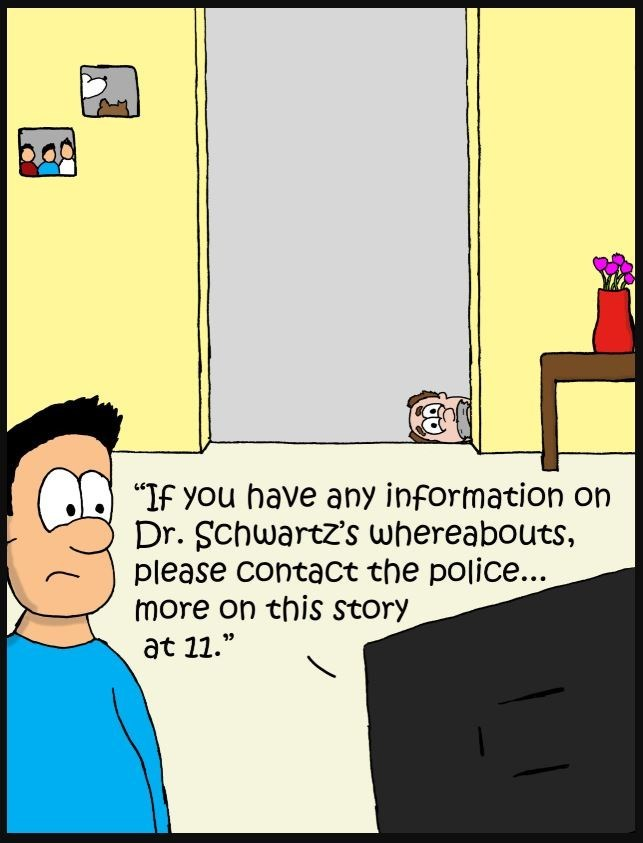 "Cartoon - ""If you have any information on Dr. Schwartz's whereabouts, please contact the police... more on this story at 11."""