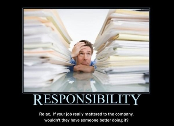 Facial expression - RESPONSIBILITY Relax. If your job really mattered to the company, wouldn't they have someone better doing it?