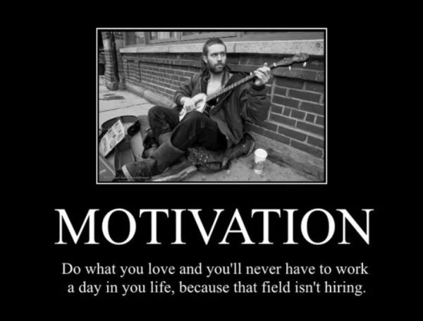 Music - MOTIVATION Do what you love and you'll never have to work a day in you life, because that field isn't hiring.