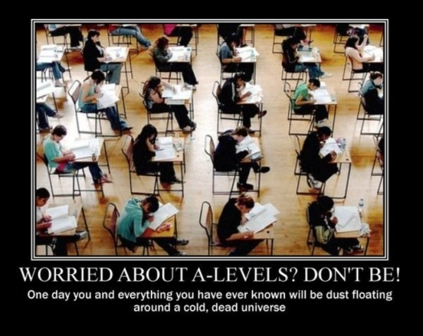 Text - WORRIED ABOUT A-LEVELS ? DON'T BE! One day you and everything you have ever known will be dust floating around a cold, dead universe