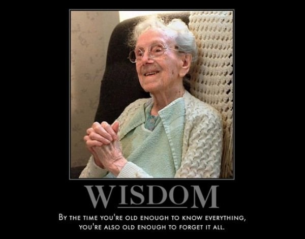 Facial expression - WISDOM BY THE TIME YOU'RE OLD ENOUGH TO KNOW EVERYTHING, YOu'RE ALSO OLD ENOUGH TO FORGET IT ALL