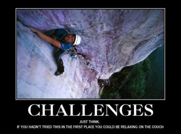 Climbing - CHALLENGES JUST THINK IF YOU HADN'T TRIED THIS IN THE FIRST PLACE YOu COULD BE RELAXING ON THE COUCH