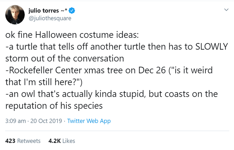 """Text - julio torres @juliothesquare ok fine Halloween costume ideas: -a turtle that tells off another turtle then has to SLOWLY storm out of the conversation -Rockefeller Center xmas tree on Dec 26 (""""is it weird that I'm still here?"""") -an owl that's actually kinda stupid, but coasts on the reputation of his species 3:09 am 20 Oct 2019 Twitter Web App 4.2K Likes 423 Retweets"""