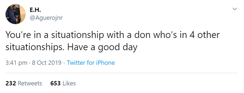 Text - Е.Н. @Aguerojnr You're in a situationship with a don who's in 4 other situationships. Have a good day 3:41 pm 8 Oct 2019 Twitter for iPhone 653 Likes 232 Retweets