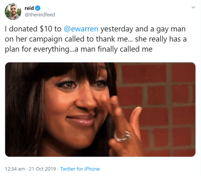Face - reid @thereidfeed I donated $10 to @ewarren yesterday and a gay on her campaign called to thank me... she really has a plan for everything...a man finally called me 12:34 am 21 Oct 2019 Twitter for iPhone >