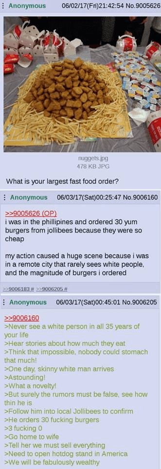 Text - Anonymous 06/02/17(Fr)21:42:54 No.9005626 nuggets.jpg 478 KB JPG What is your largest fast food order? Anonymous 06/03/17(Sat)00:25:47 No.9006160 >9005626 (OP) i was in the phillipines and ordered 30 yum burgers from jollibees because they were so cheap my action caused a huge scene because i was in a remote city that rarely sees white people, and the magnitude of burgers i ordered 229006183# 229006205 Anonymous 06/03/17(Sat)00:45:01 No.9006205 9006160 Never see a white person in all 35 y