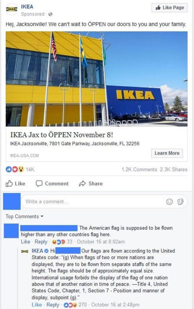 Text - IKEA Like Page Sponsored Hej, Jacksonville! We can't wait to ÖPPEN our doors to you and your family IKEA IKEA Jax to ÖPPEN November 8! IKEA Jacksonville, 7801 Gate Parkway, Jacksonville, FL 32256 Learn More IKEA-USA.COM 00 14K 1.2K Comments 2.3K Shares Like Comment Share Write a comment... Top Comments The American flag is supposed to be flown higher than any other countries flag here. Like Reply DP 33 October 16 at 8:02am IKEA Hi States code: (g) When flags of two or more nations are dis
