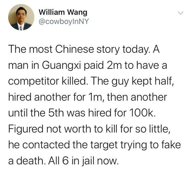 Text - William Wang @cowboyInNY The most Chinese story today. A man in Guangxi paid 2m to have a competitor killed. The guy kept half, hired another for 1m, then another until the 5th was hired for 100k. Figured not worth to kill for so little, he contacted the target trying to fake a death. All 6 in jail now.
