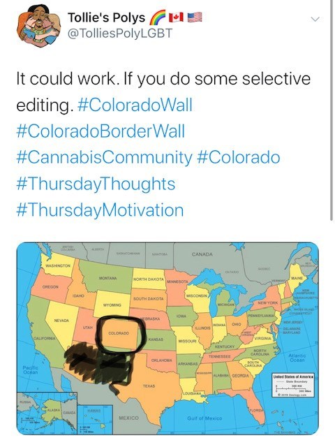 Text - Tollie's Polyse @TolliesPolyLGBT It could work. If you do some selective editing. #ColoradoWall #ColoradoBorderWall #CannabisCommunity #Colorado #ThursdayThoughts #ThursdayMotivation coua AU CANADA wwo WASHINGTON MONTANA MORTH DAKOTA SO MAINE OREGON P WSCONSIN iDAHO SOUTH DAK0TA NEW YORK MMCHHOAN WYOMING coaTOU PENNSYLAN gORASKA NEVADA woANA OHO UNOS uTA DELARANE ARTLAND COLORADO viRGNA KANSAS MSSOUR L KENTUCKY NORTH CAROLINA Atlantic Ocean TENESSEE CKLANOMA 5OUTH CAROUA ARKANSAS Pacific
