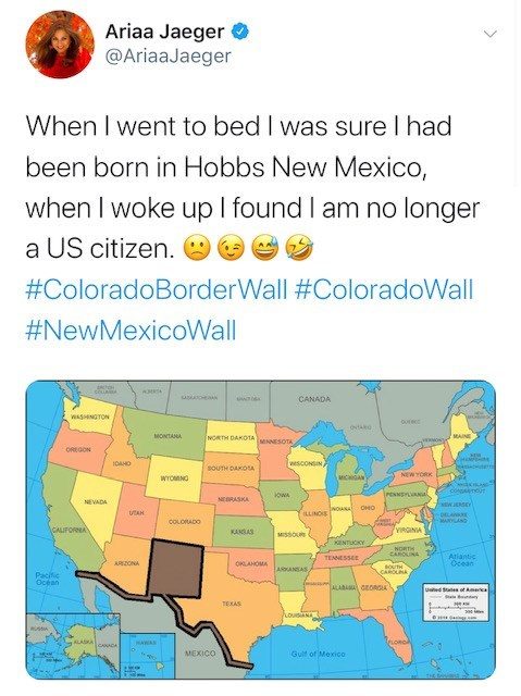 Text - Ariaa Jaeger @AriaaJaeger When I went to bed I was sure I had been born in Hobbs New Mexico, when I woke up I found I am no longer a US citizen. #ColoradoBorderWall #ColoradoWall #NewMexicoWall CANADA WASHNGTON ovtk MONTANA MAINE NORTH DAK0TA www.- ENNESOTA OREGON IDAHO wescONSIN, souTH DAKOA NEW YORK acaAN wrOMNG copnur iresNEn al oWA NEBRASKA NEVADA MEWJERSEY оно UTAH LLINOS DELAE MARSAND COLORADO YIRGINIA CALFORNA KANGLAS Mssou 1 KENTUCKY NORTH CAROLINA TENNESSEE Atiantic Ccean ARZONA
