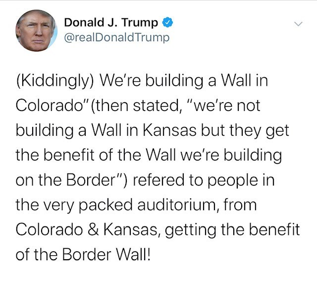 "Text - Donald J. Trump @realDonaldTrump (Kiddingly) We're building a Wall in Colorado"" (then stated, ""we'renot building a Wall in Kansas but they get the benefit of the Wall we're building on the Border"") refered to people in the very packed auditorium, from Colorado & Kansas, getting the benefit of the Border Wall!"