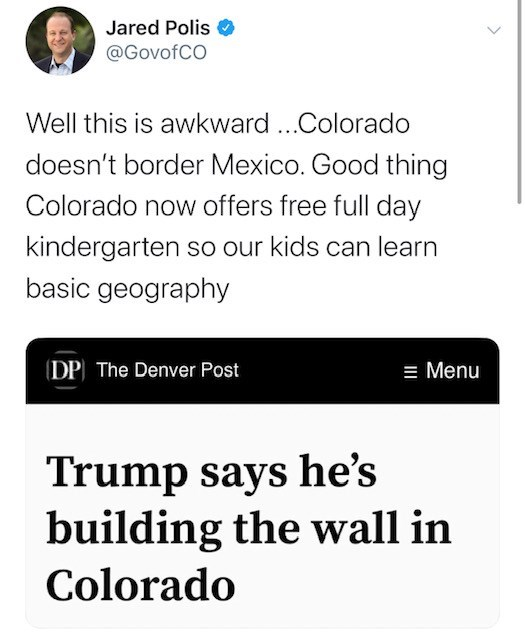 Text - Jared Polis @GovofCO Well this is awkward..Colorado doesn't border Mexico. Good thing Colorado now offers free full day kindergarten so our kids can learn basic geography DP The Denver Post Menu Trump says he's building the wall in Colorado >