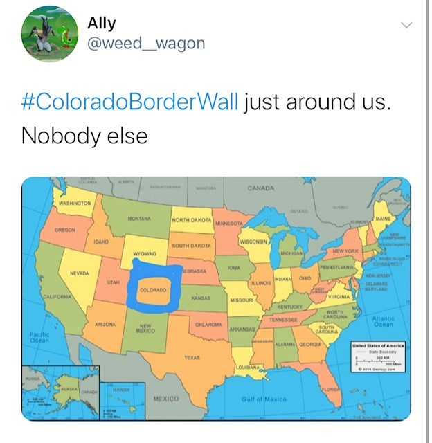 Text - Ally @weed_wagon #ColoradoBorderWall just around us. Nobody else ckia ASERTA GASHANCHEWAN CANADA ANITOBA WASHINGTON guacc ONTARO MAINE MONTANA NORTH DAKOTA vewoNt MINNESOTA OREGON NEW HAMPSHRE WISCONSIN IDAHO SOUTH DAKOTA NEW YORK MICHIGAN WYOMING wobsAND cosMTIcUT PENNSYLVANIAL IOWA NE DRASKA NEVADA NEW JERSEY INDIANA OHO UTAH ILLINOIS DELAWANE COLORADO MARYLAND CALIFORNIA VIRGINIA KANSAS MISSOUR KENTUCKY NORTH CAROLINA Atlantic Ocean TENNESSEE ARIZONA OKLAHOMA NEW MEXICO SOUTH CAROLINA
