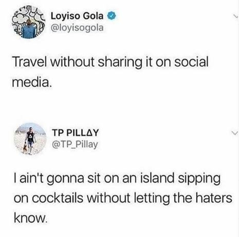Text - Loyiso Gola @loyisogola Travel without sharing it on social media. TP PILLAY @TP Pillay I ain't gonna sit on an island sipping on cocktails without letting the haters know.