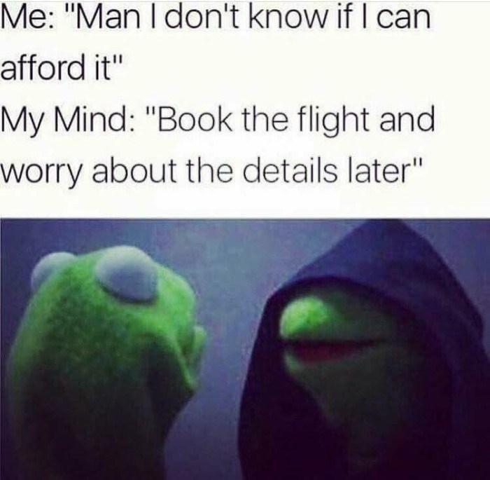 "Green - Me: ""Man I don't know if I can afford it"" My Mind: ""Book the flight and worry about the details later"""