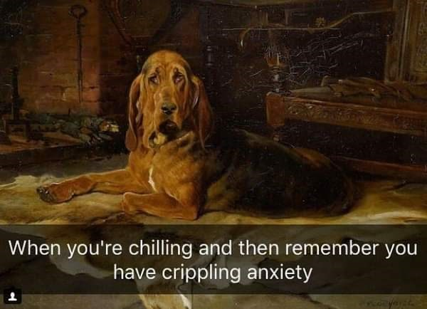 Dog - When you're chilling and then remember you have crippling anxiety