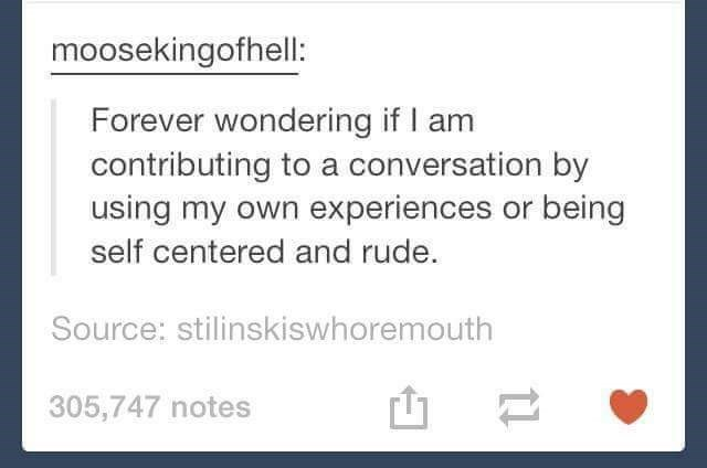 Text - moosekingofhell: Forever wondering if I am contributing to a conversation by using my own experiences or being self centered and rude. Source: stilinskiswhoremouth 305,747 notes 11