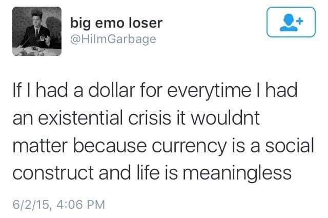 Text - big emo loser @HilmGarbage If I had a dollar for everytime I had an existential crisis it wouldnt matter because currency is a social construct and life is meaningless 6/2/15, 4:06 PM