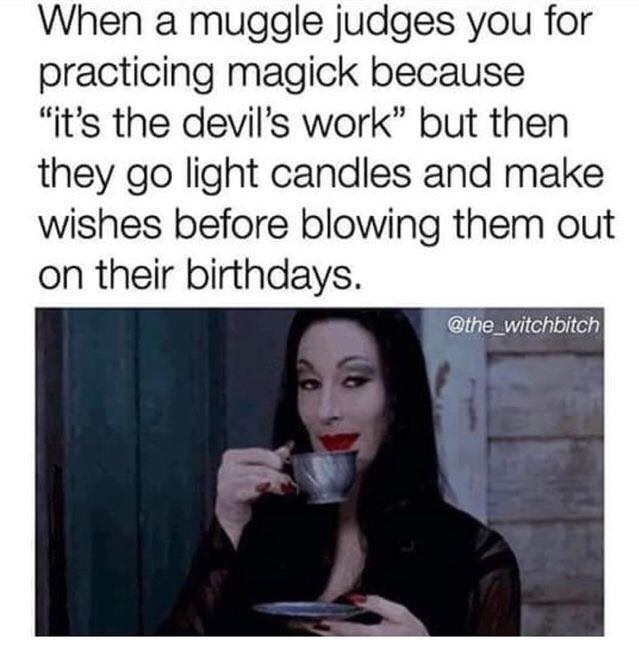 "Text - When a muggle judges you for practicing magick because ""it's the devil's work"" but then they go light candles and make wishes before blowing them out on their birthdays. @the_witchbitch"