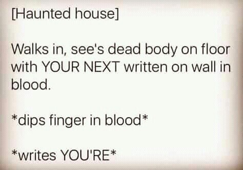 Text - Haunted house] Walks in, see's dead body on floor with YOUR NEXT written on wall in blood. *dips finger in blood* *writes YOU'RE*