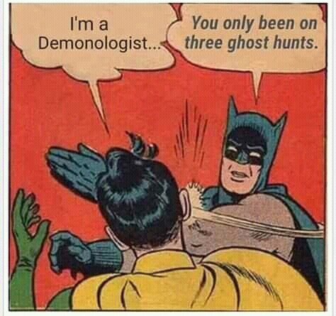 Batman - You only been on three ghost hunts. I'm a Demonologist..