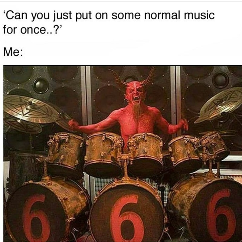 Drum - 'Can you just put on some normal music for once..?' Me: 6.6 6