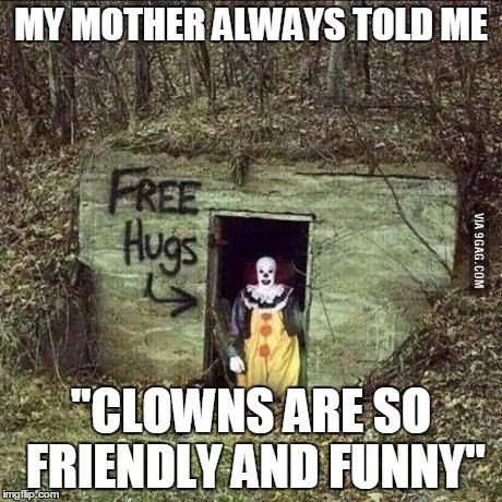 "Text - MY MOTHER ALWAYS TOLD ME FREE Hugs ""CLOWNS ARE S0 FRIENDLY AND FUNNY imgilip.com VIA 9GAG.COM"