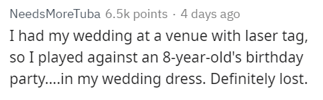 Text - NeedsMoreTuba 6.5k points 4 days ago I had my wedding at a venue with laser tag, so I played against an 8-year-old's birthday party....in my wedding dress. Definitely lost.