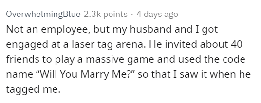 """Text - OverwhelmingBlue 2.3k points 4 days ago Not an employee, but my husband and I got engaged at a laser tag arena. He invited about 40 friends to play a massive game and used the code name """"Will You Marry Me?"""" so that I saw it when he tagged me."""