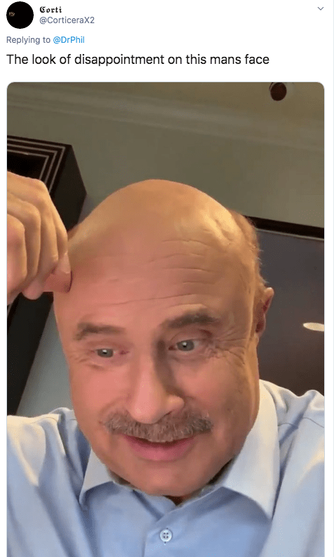 Face - Corti @CorticeraX2 Replying to @DrPhil The look of disappointment on this mans face