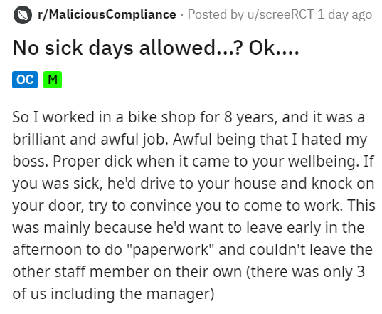 "Text - r/MaliciousCompliance Posted by u/screeRCT 1 day ago No sick days allowed...? Ok.... |ос м So I worked in a bike shop for 8 years, and it was a brilliant and awful job. Awful being that I hated my boss. Proper dick when it came to your wellbeing. If you was sick, he'd drive to your house and knock on your door, try to convince you to come to work. This was mainly because he'd want to leave early in the afternoon to do ""paperwork"" and couldn't leave the other staff member on their own (the"