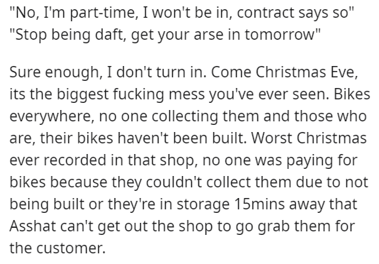 "Text - ""No, I'm part-time, I won't be in, contract says so"" ""Stop being daft, get your arse in tomorrow"" Sure enough, I don't turn in. Come Christmas Eve, its the biggest fucking mess you've ever seen. Bikes everywhere, no one collecting them and those who are, their bikes haven't been built. Worst Christmas ever recorded in that shop, no one was paying for bikes because they couldn't collect them due to not being built or they're in storage 15mins away that Asshat can't get out the shop to go g"