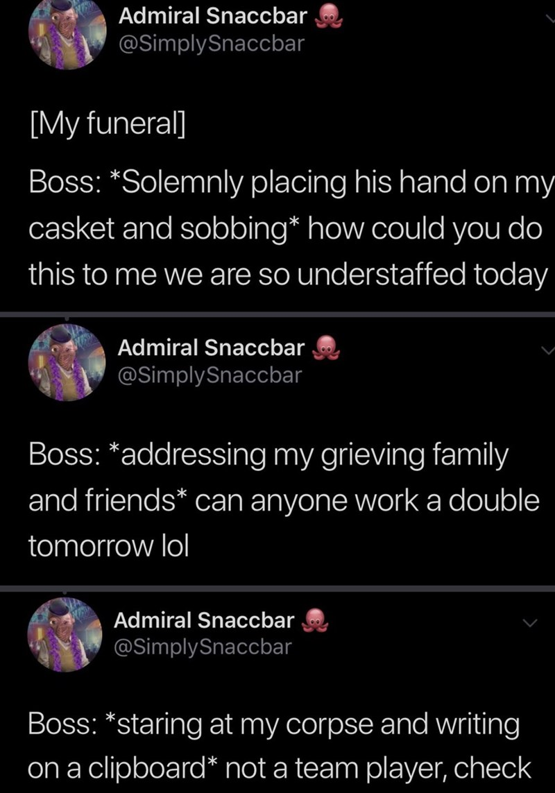 """Text - Admiral Snaccbar @SimplySnaccbar [My funeral] Boss: """"Solemnly placing his hand on my casket and sobbing* how could you do this to me we are so understaffed today Admiral Snaccbar @SimplySnaccbar Boss: *addressing my grieving family and friends* can anyone work a double tomorrow lol Admiral Snaccbar @SimplySnaccbar Boss: *staring at my corpse and writing on a clipboard* not a team player, check"""