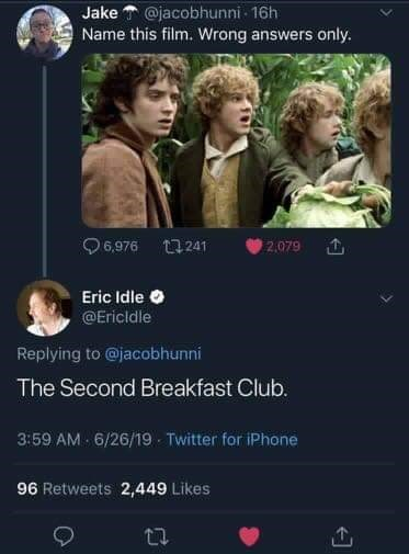 Text - Jake@jacobhunni 16h Name this film. Wrong answers only. t1241 2.079 6,976 Eric Idle @Ericldle Replying to@jacobhunni The Second Breakfast Club. 3:59 AM 6/26/19 Twitter for iPhone 96 Retweets 2,449 Likes