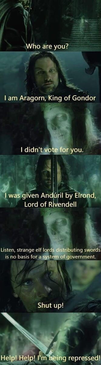 Text - Who are you? I am Aragorn, King of Gondor I didn't vote for you. I was given Andúril by Elrond, Lord of Rivendell Listen, strange elf lords distributing swords is no basis for a system of government. Shut up! Help! Help! I'm being repressed!