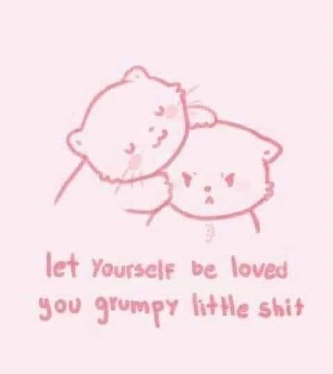 Text - let Yourself be loved ou grumpy lithe shit