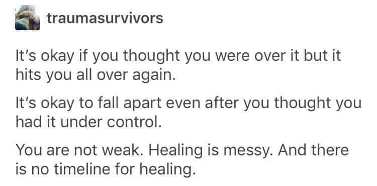 Text - traumasurvivors It's okay if you thought you were over it but it hits you all over again. It's okay to fall apart even after you thought you had it under control. You are not weak. Healing is messy. And there is no timeline for healing.