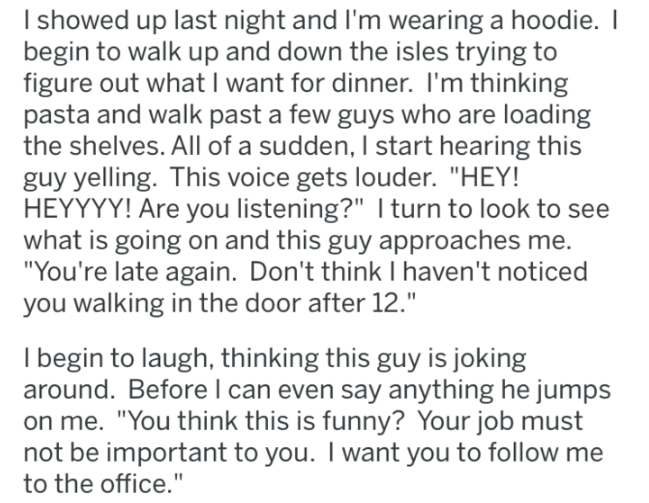 "Text - I showed up last night and I'm wearing a hoodie. I begin to walk up and down the isles trying to figure out what I want for dinner. I'm thinking pasta and walk past a few guys who are loading the shelves. All of a sudden, I start hearing this guy yelling. This voice gets louder. ""HEY! HEYYYY! Are you listening?"" I turn to look to see what is going on and this guy approaches me. ""You're late again. Don't think I haven't noticed you walking in the door after 12."" I begin to laugh, thinking"