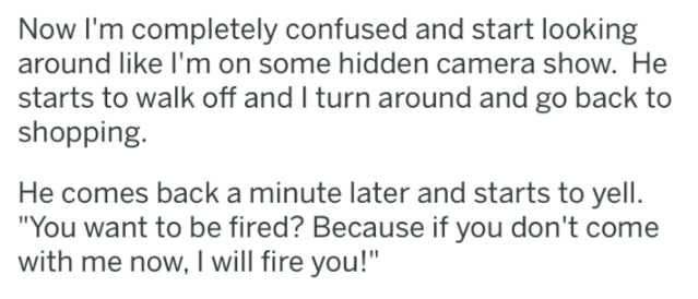 "Text - Now I'm completely confused and start looking around like I'm on some hidden camera show. He starts to walk off and I turn around and go back to shopping. He comes back aminute later and starts to yell. ""You want to be fired? Because if you don't come with me now, I will fire you!"""