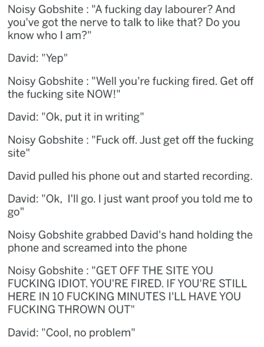 "Text - Noisy Gobshite: ""A fucking day labourer? And you've got the nerve to talk to like that? Do you know who I am?"" David: ""Yep"" Noisy Gobshite: ""Well you're fucking fired. Get off the fucking site NOW!""