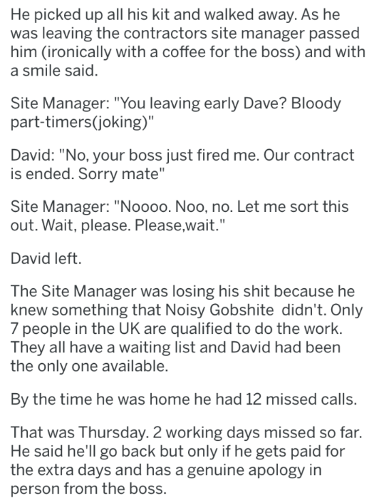 "Text - He picked up all his kit and walked away. As he was leaving the contractors site manager passed him (ironically with a coffee for the boss) and with a smile said. Site Manager: ""You leaving early Dave? Bloody part-timers(joking)"" David: ""No, your boss just fired me. Our contract is ended. Sorry mate"" Site Manager: ""Noooo. Noo, no. Let me sort this out. Wait, please. Please,wait."" David left. The Site Manager was losing his shit because he knew something that Noisy Gobshite didn't. Only 7"