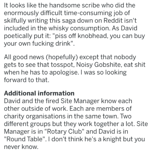"Text - It looks like the handsome scribe who did the enormously difficult time-consuming job of skilfully writing this saga down on Reddit isn't included in the whisky consumption. As David poetically put it: ""piss off knobhead, you can buy your own fucking drink"". All good news (hopefully) except that nobody gets to see that tosspot, Noisy Gobshite, eat shit when he has to apologise. I was so looking forward to that. Additional information David and the fired Site Manager know each other outsid"