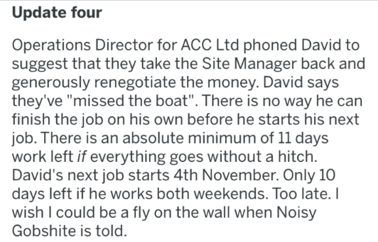 "Text - Update four Operations Director for ACC Ltd phoned David to suggest that they take the Site Manager back and generously renegotiate the money. David says they've ""missed the boat"". There is no way he can finish the job on his own before he starts his next job. There is an absolute minimum of 11 days work left if everything goes without a hitch. David's next job starts 4th November. Only 10 days left if he works both weekends. Too late. I wish I could be a fly on the wall when Noisy Gobshi"