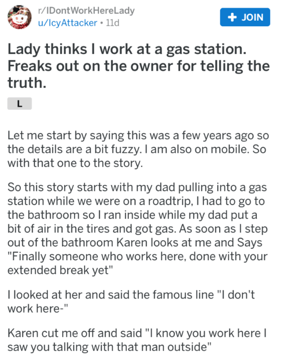 Text - r/IDontWorkHere Lady u/IcyAttacker 11d + JOIN Lady thinks I work at a gas station. Freaks out on the owner for telling the truth. L Let me start by saying this was a few years ago so the details are a bit fuzzy. I am also on mobile. So with that one to the story. So this story starts with my dad pulling into a gas station while we were on a roadtrip, I had to go to the bathroom so I ran inside while my dad put a bit of air in the tires and got gas. As soon as I step out of the bathroom Ka