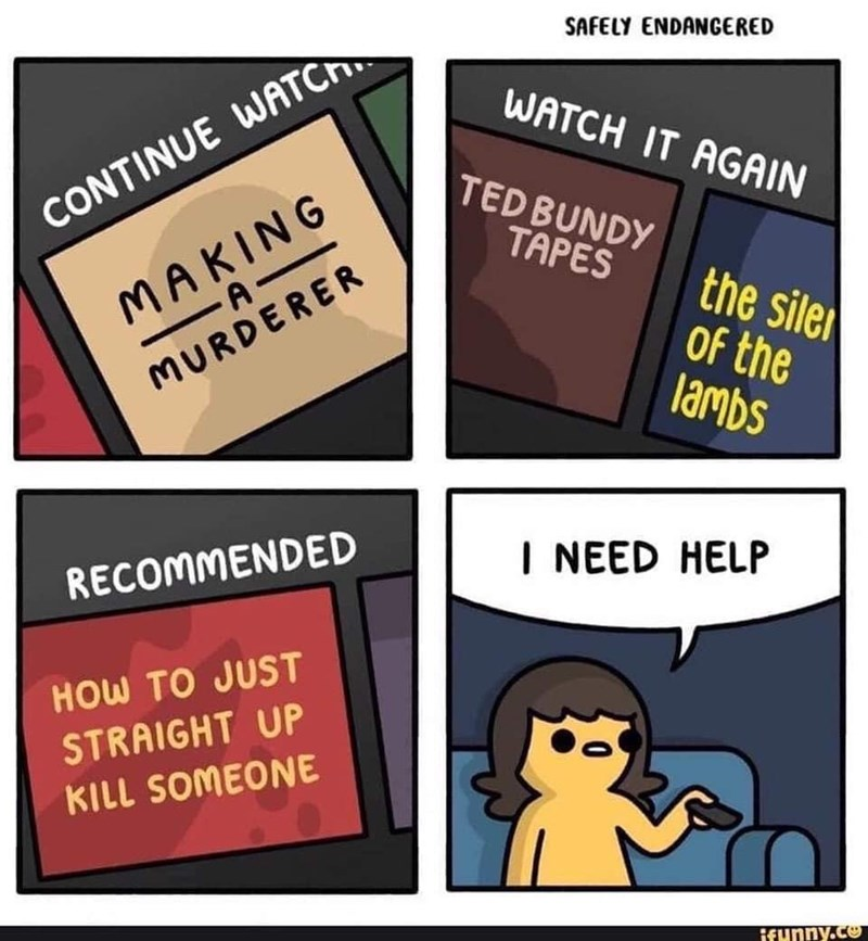 Text - SAFELY ENDANGERED WATCH IT AGAIN TED BUNDY CONTINUE WATCH MAKING -A_ TAPES the sile Of the lambs MURDERER I NEED HELP RECOMMENDED HOW TO JUST STRAIGHT UP KILL SOMEONE ifunny.co