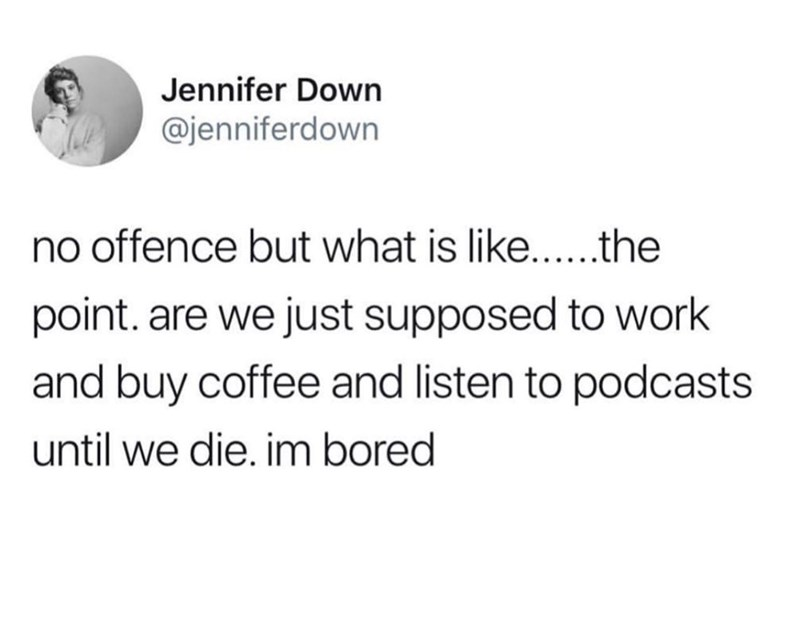 Text - Jennifer Down @jenniferdown offence but what is like.... .the point. are we just supposed to work and buy coffee and listen to podcasts until we die. im bored