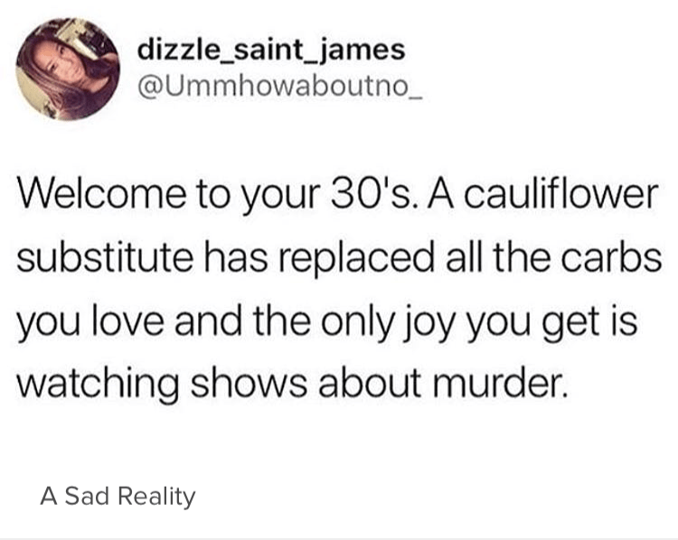 Text - dizzle_saint_james @Ummhowaboutno_ Welcome to your 30's. A cauliflower substitute has replaced all the carbs you love and the only joy you get is watching shows about murder. A Sad Reality