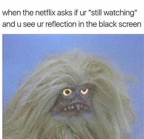 """Text - when the netflix asks if ur """"still watching"""" and u see ur reflection in the black screen"""