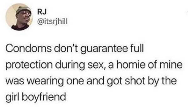 Text - RJ @itsrjhill Condoms don't guarantee full protection during sex, a homie of mine was wearing one and got shot by the girl boyfriend