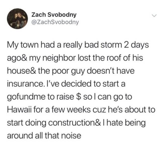 Text - Zach Svobodny @ZachSvobodny My town had a really bad storm 2 days ago& my neighbor lost the roof of his house& the poor guy doesn't have insurance. I've decided to start a gofundme to raise $ sol can go to Hawaii for a few weeks cuz he's about to start doing construction & I hate being around all that noise